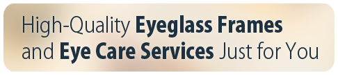 High-Quality Eyeglass Frames and Eye Care Services Just for You